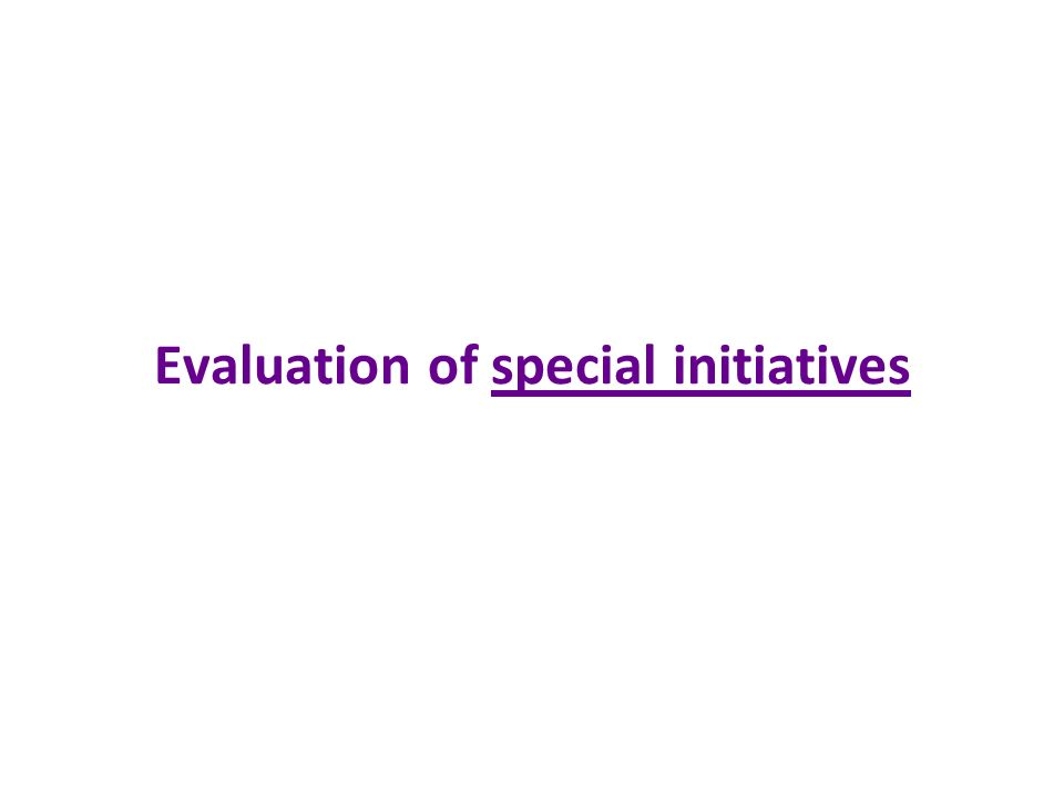 Evaluation of special initiatives