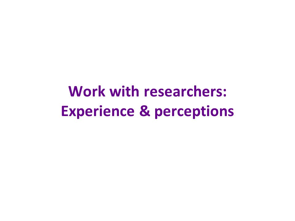 Work with researchers: Experience & perceptions