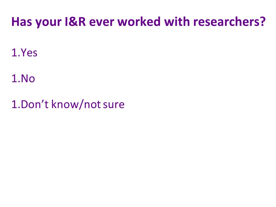 Has your I&R ever worked with researchers 1.Yes 1.No 1.Dont know/not sure