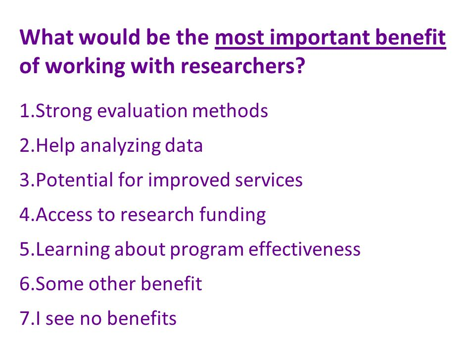 What would be the most important benefit of working with researchers.