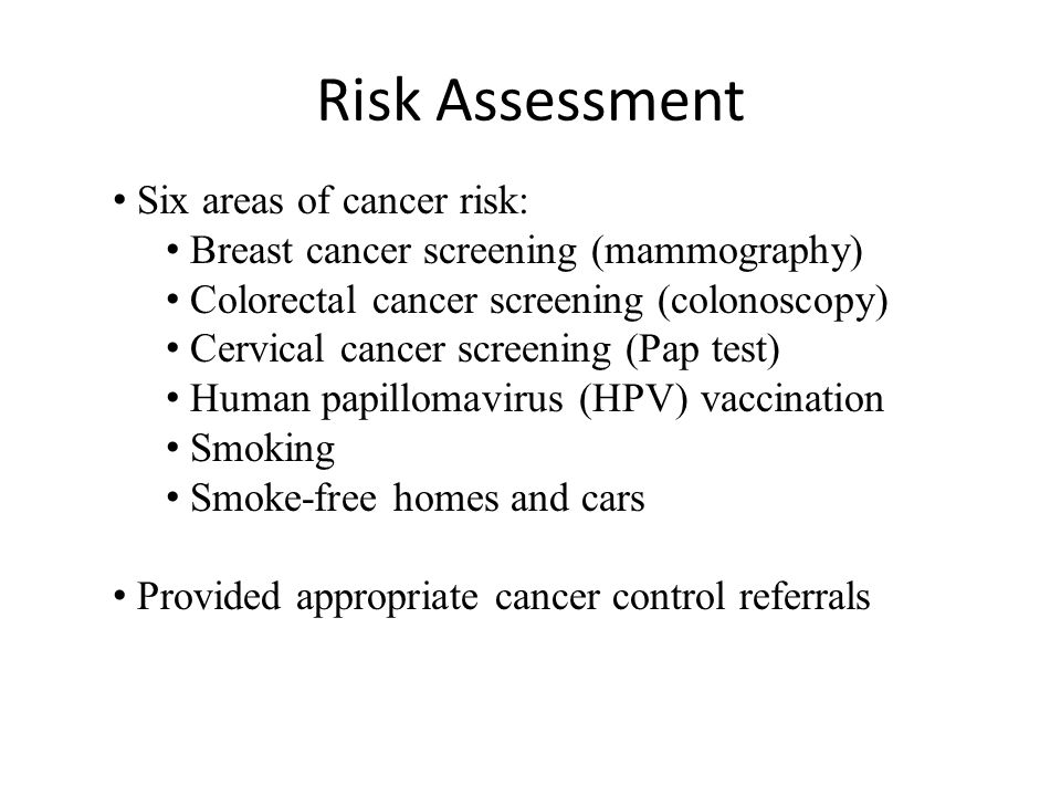Risk Assessment Six areas of cancer risk: Breast cancer screening (mammography) Colorectal cancer screening (colonoscopy) Cervical cancer screening (Pap test) Human papillomavirus (HPV) vaccination Smoking Smoke-free homes and cars Provided appropriate cancer control referrals