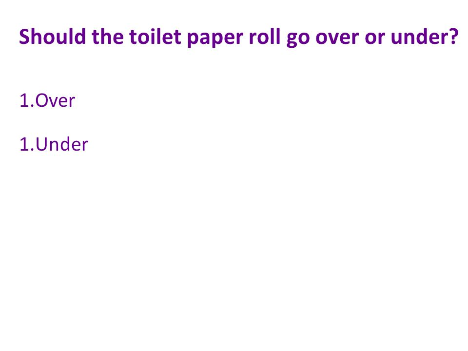 Should the toilet paper roll go over or under 1.Over 1.Under