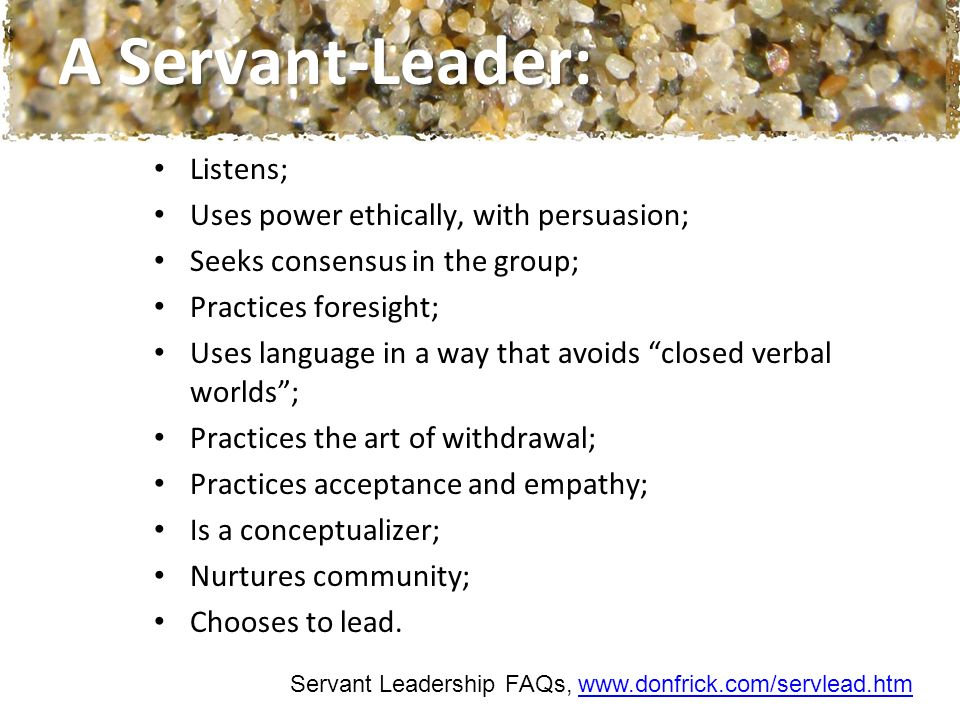 A Servant-Leader: Listens; Uses power ethically, with persuasion; Seeks consensus in the group; Practices foresight; Uses language in a way that avoids closed verbal worlds; Practices the art of withdrawal; Practices acceptance and empathy; Is a conceptualizer; Nurtures community; Chooses to lead.