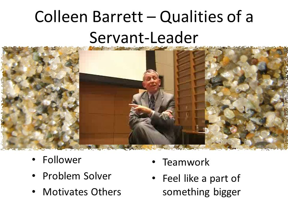 Colleen Barrett – Qualities of a Servant-Leader Follower Problem Solver Motivates Others Teamwork Feel like a part of something bigger