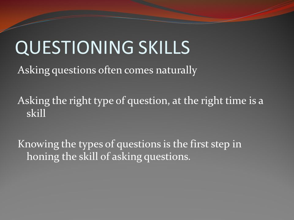 QUESTIONING SKILLS Asking questions often comes naturally Asking the right type of question, at the right time is a skill Knowing the types of questions is the first step in honing the skill of asking questions.