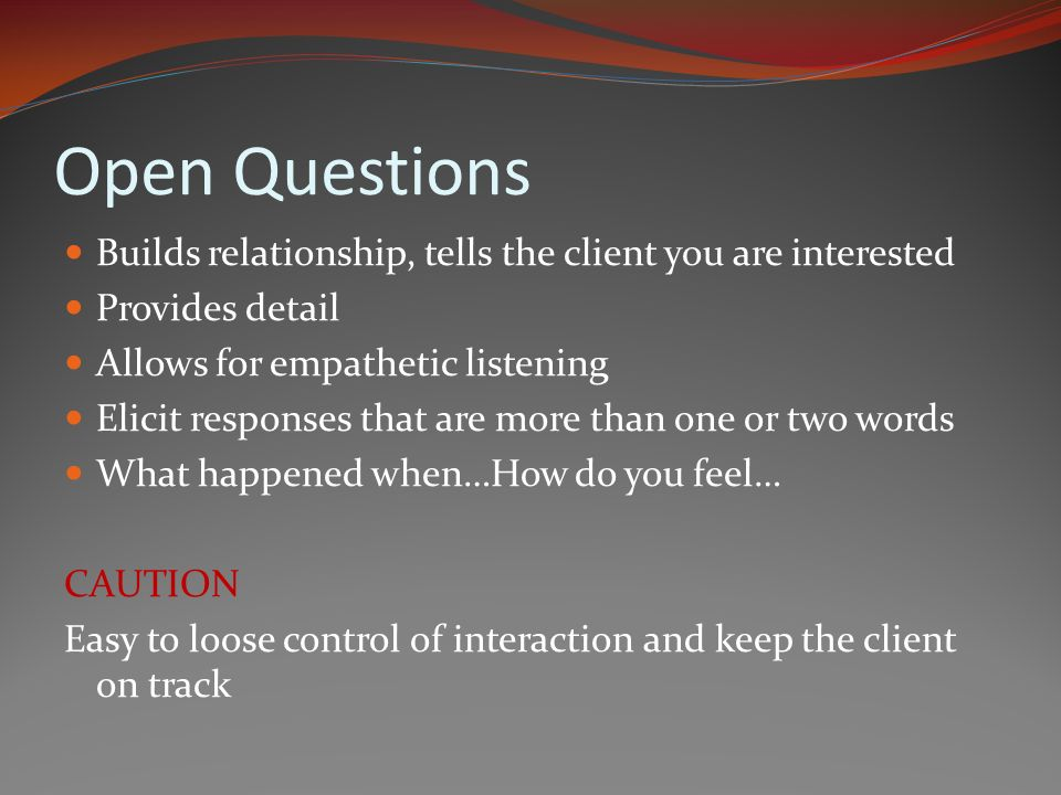 Open Questions Builds relationship, tells the client you are interested Provides detail Allows for empathetic listening Elicit responses that are more than one or two words What happened when…How do you feel… CAUTION Easy to loose control of interaction and keep the client on track