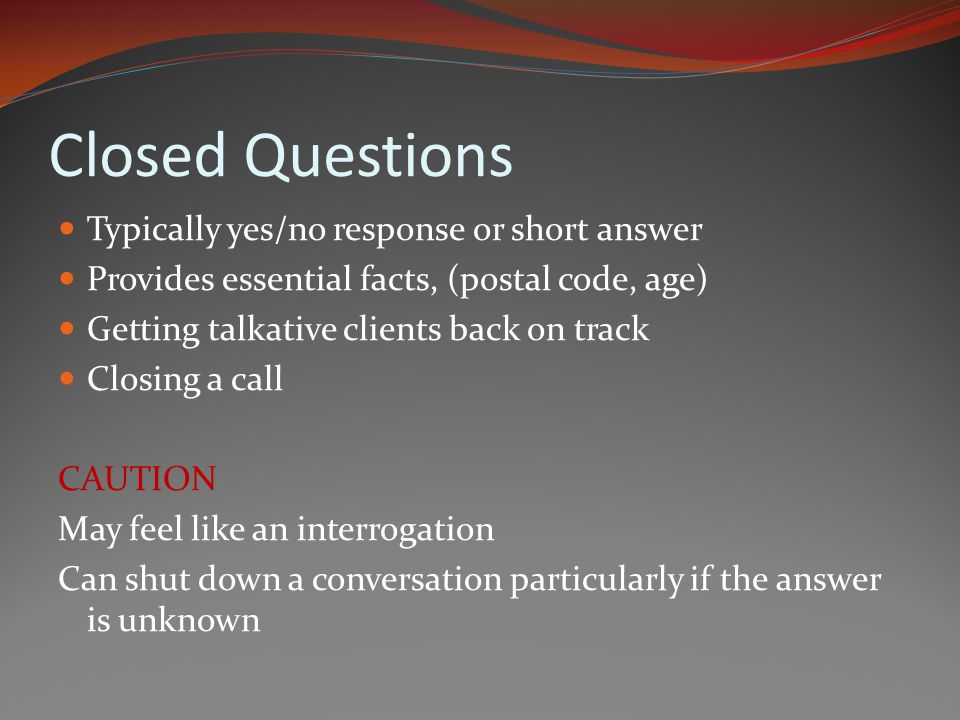 Closed Questions Typically yes/no response or short answer Provides essential facts, (postal code, age) Getting talkative clients back on track Closing a call CAUTION May feel like an interrogation Can shut down a conversation particularly if the answer is unknown