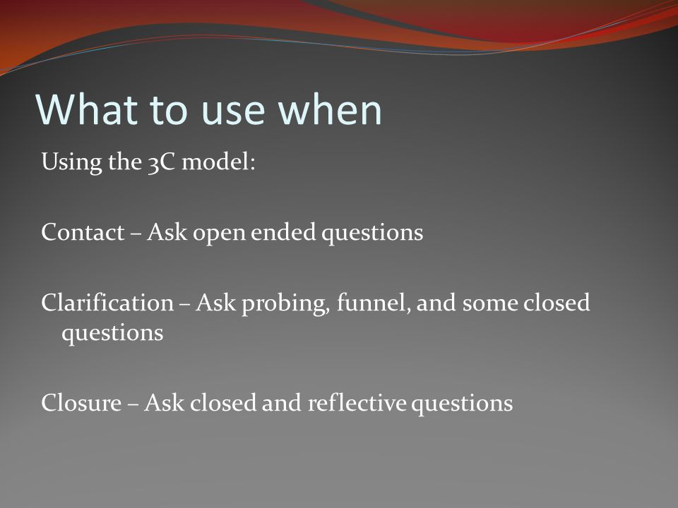 What to use when Using the 3C model: Contact – Ask open ended questions Clarification – Ask probing, funnel, and some closed questions Closure – Ask closed and reflective questions