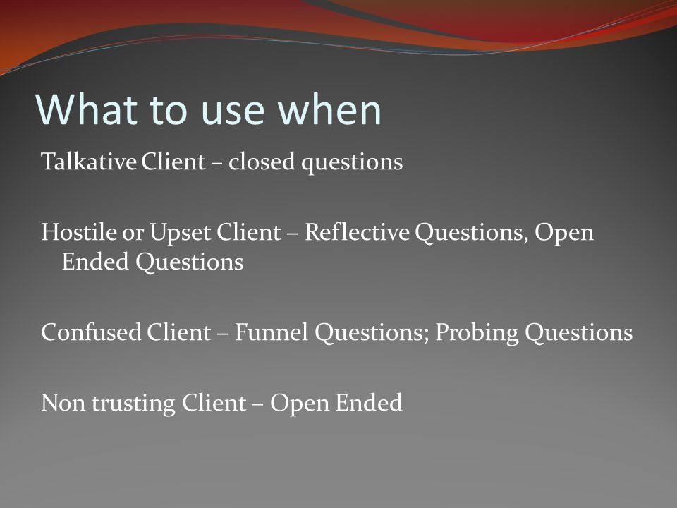 What to use when Talkative Client – closed questions Hostile or Upset Client – Reflective Questions, Open Ended Questions Confused Client – Funnel Questions; Probing Questions Non trusting Client – Open Ended