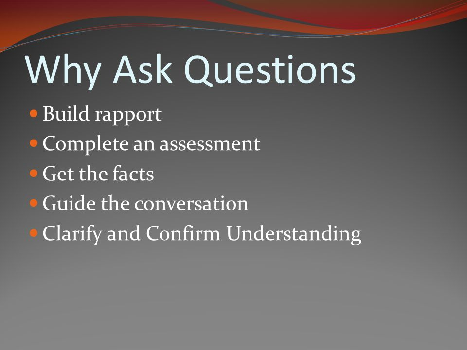 Why Ask Questions Build rapport Complete an assessment Get the facts Guide the conversation Clarify and Confirm Understanding