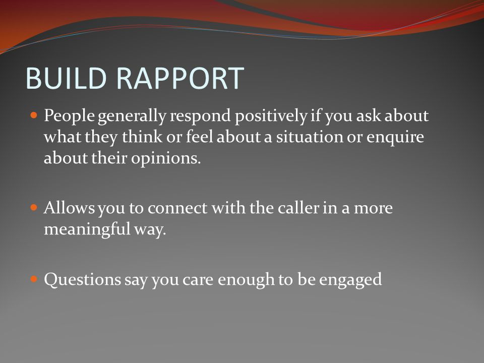 BUILD RAPPORT People generally respond positively if you ask about what they think or feel about a situation or enquire about their opinions.