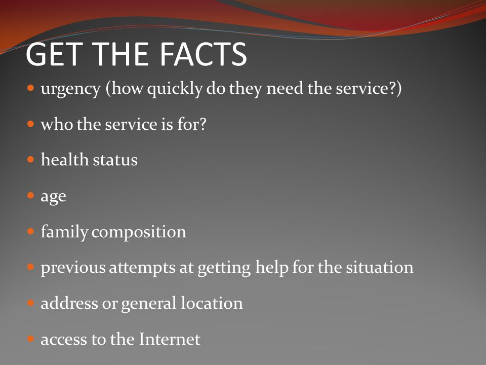 GET THE FACTS urgency (how quickly do they need the service ) who the service is for.