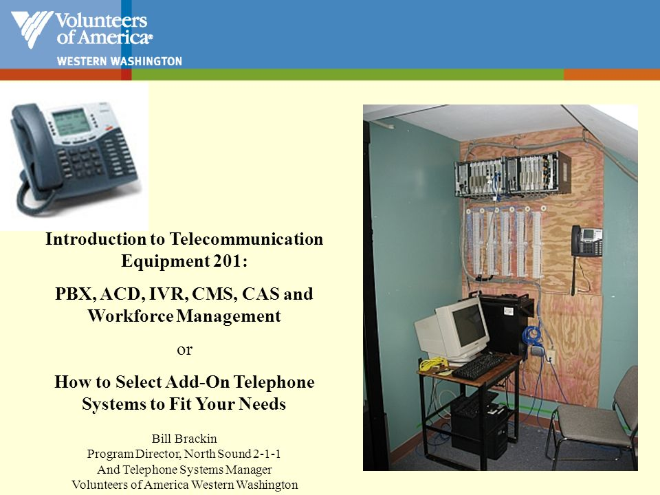 Telephone Systems –Optional Special Features Automatic Call Distribution (ACD) –Skills Based Routing –Voice, Email, Fax, Chat Interactive Voice Response (IVR) –Speech recognition Call Center Software Call Recording Call Accounting Voice Mail Workforce Management (WFM) Online Hiring Software Integrated Training Tools Computer Telephony Integration (CTI) Work at Home or Remote Agents Contact Management System (CMS) And more….