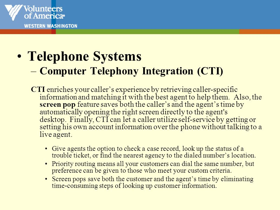 Telephone Systems –Computer Telephony Integration (CTI) CTI enriches your callers experience by retrieving caller-specific information and matching it
