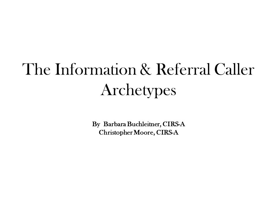 The Information & Referral Caller Archetypes By Barbara Buchleitner, CIRS-A Christopher Moore, CIRS-A