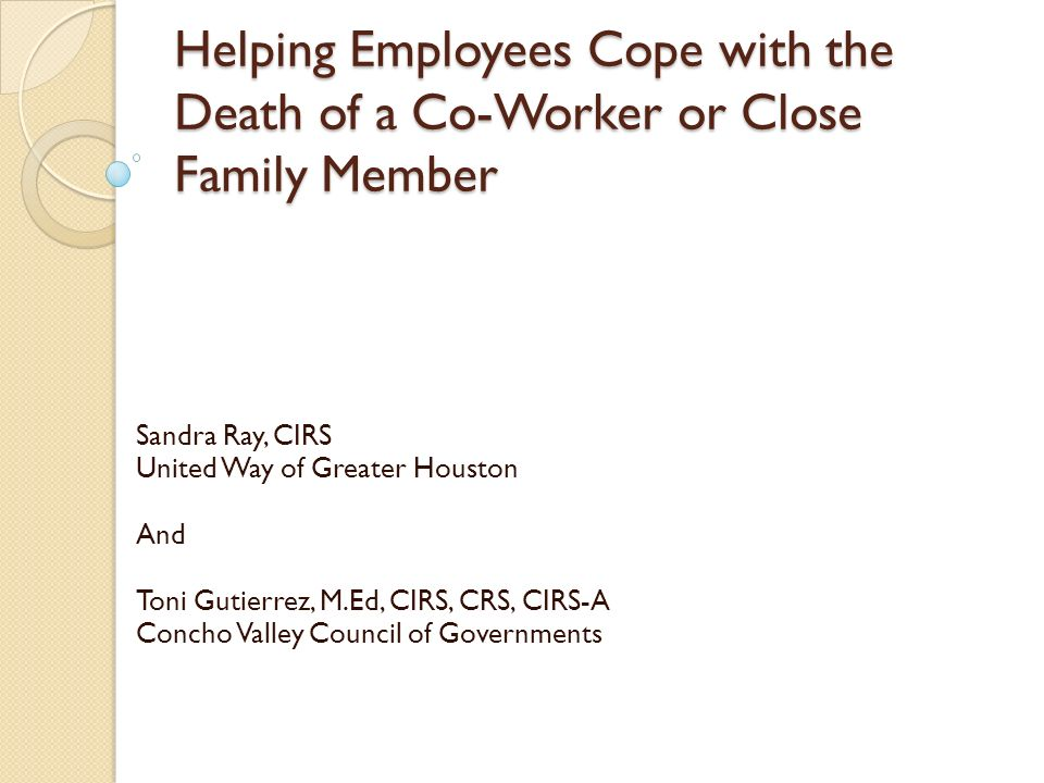 Helping Employees Cope with the Death of a Co-Worker or Close Family Member Sandra Ray, CIRS United Way of Greater Houston And Toni Gutierrez, M.Ed, C