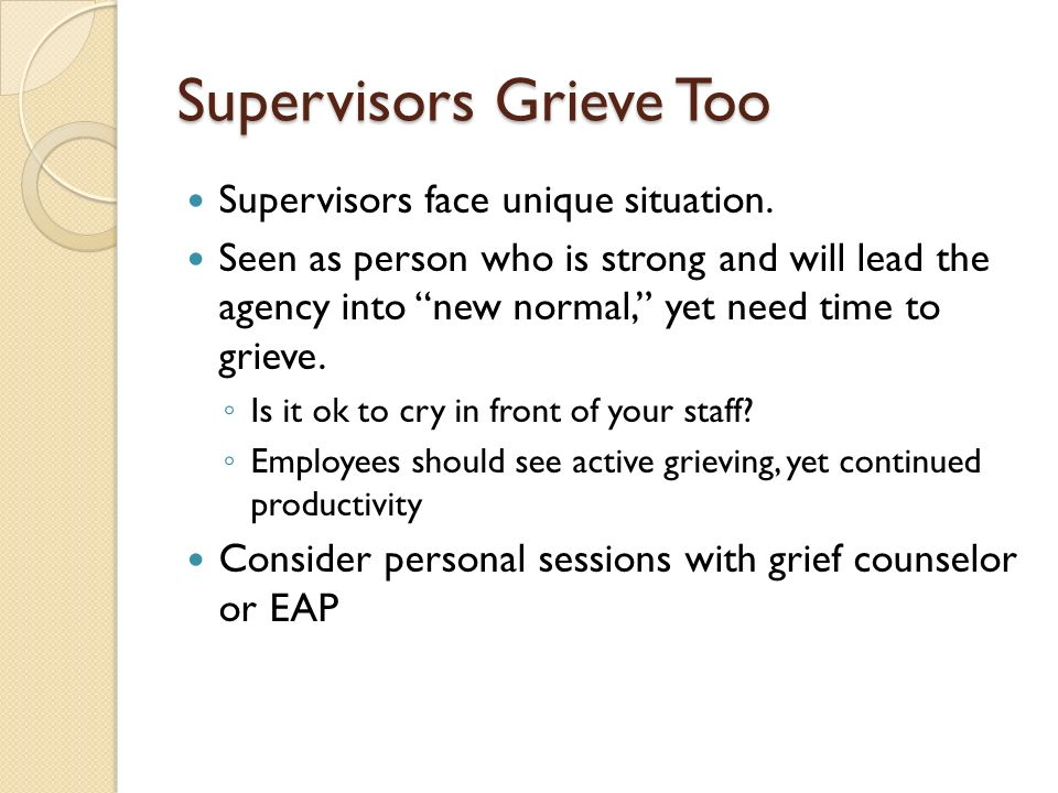 Supervisors Grieve Too Supervisors face unique situation. Seen as person who is strong and will lead the agency into new normal, yet need time to grie