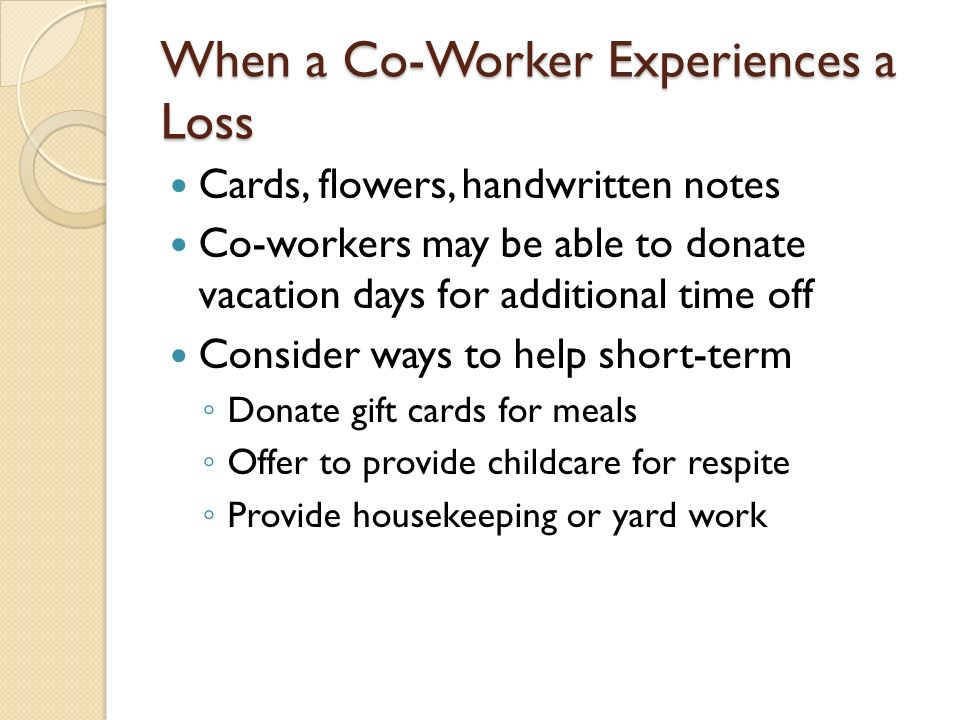 When a Co-Worker Experiences a Loss Cards, flowers, handwritten notes Co-workers may be able to donate vacation days for additional time off Consider