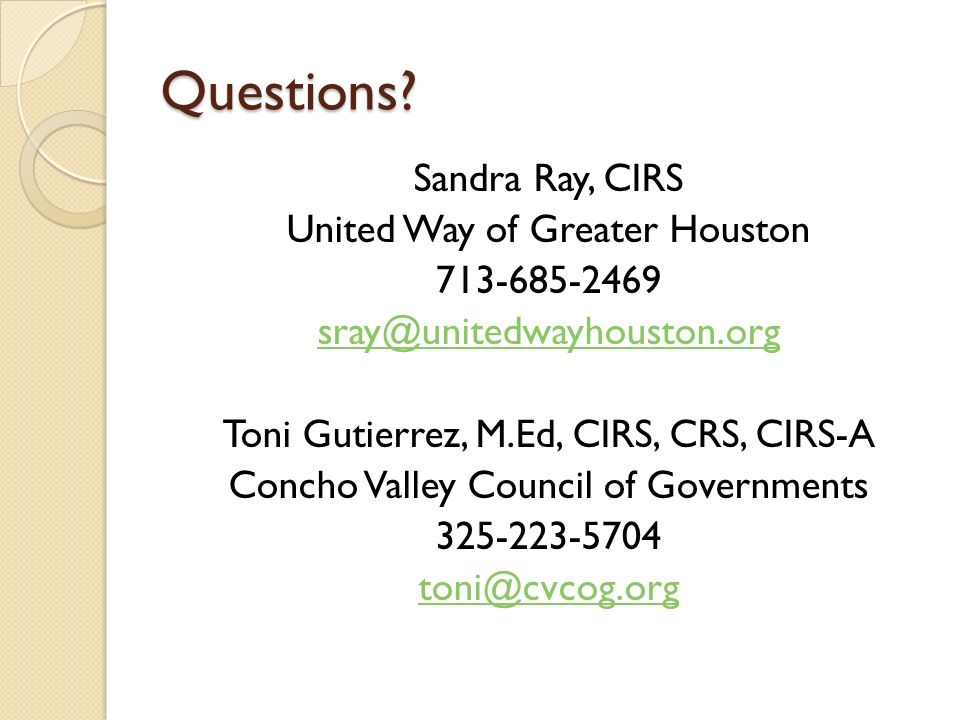 Questions? Sandra Ray, CIRS United Way of Greater Houston 713-685-2469 sray@unitedwayhouston.org Toni Gutierrez, M.Ed, CIRS, CRS, CIRS-A Concho Valley