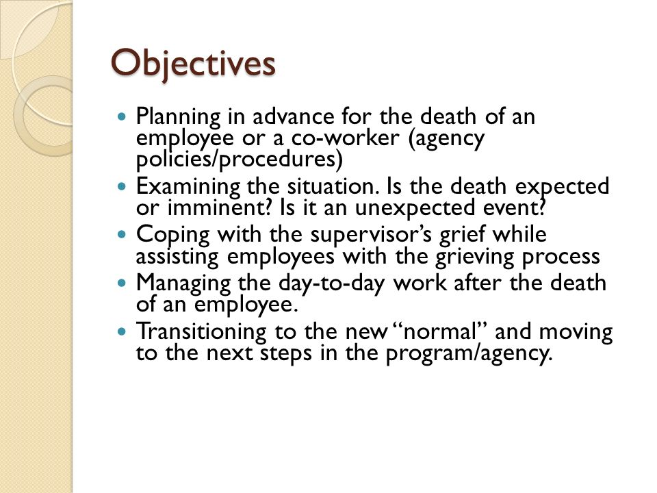 Objectives Planning in advance for the death of an employee or a co-worker (agency policies/procedures) Examining the situation. Is the death expected