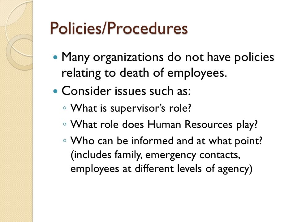 Policies/Procedures Many organizations do not have policies relating to death of employees. Consider issues such as: What is supervisors role? What ro