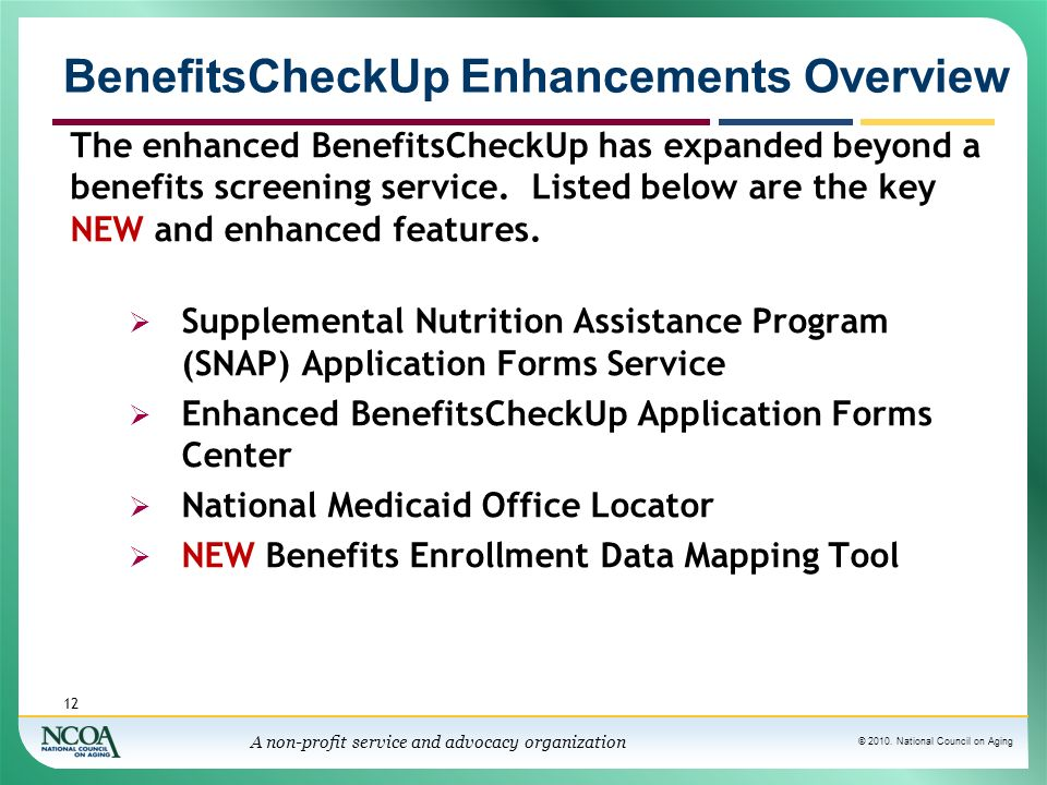 © 2010. National Council on Aging A non-profit service and advocacy organization BenefitsCheckUp Enhancements Overview The enhanced BenefitsCheckUp ha