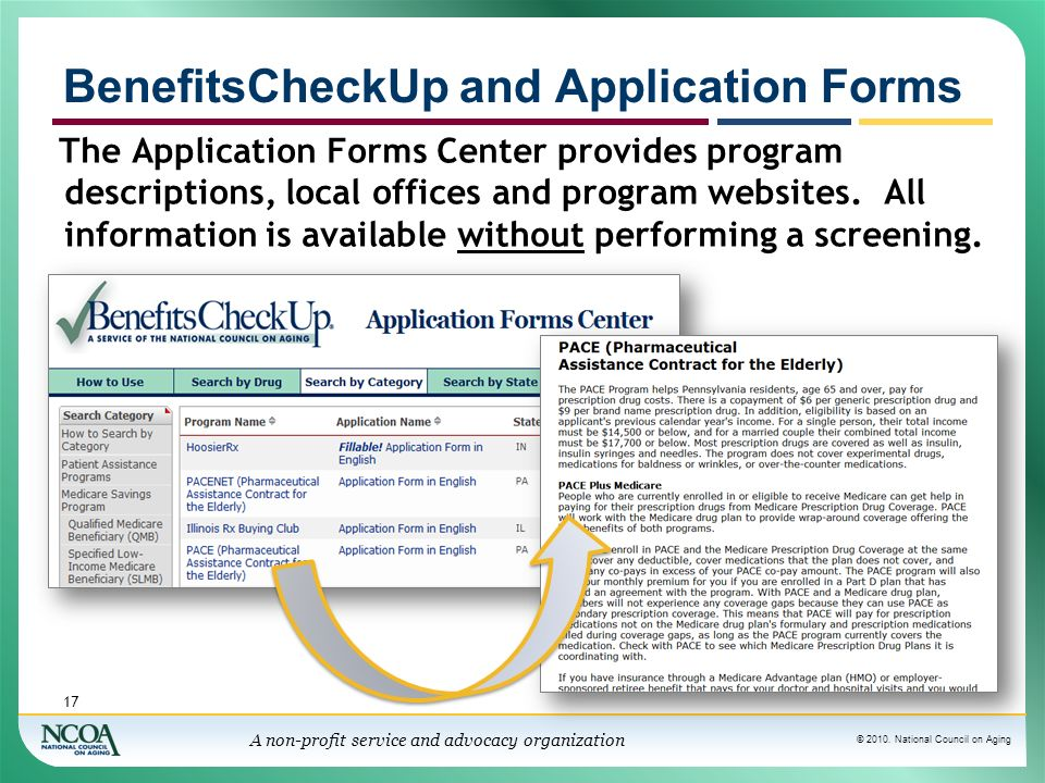 © 2010. National Council on Aging A non-profit service and advocacy organization BenefitsCheckUp and Application Forms 17 The Application Forms Center