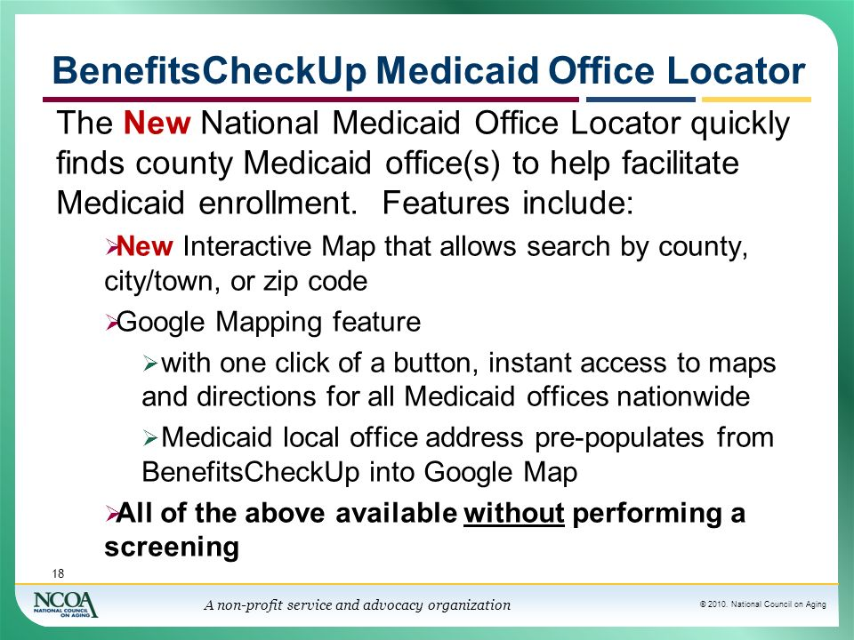 © 2010. National Council on Aging A non-profit service and advocacy organization BenefitsCheckUp Medicaid Office Locator The New National Medicaid Off
