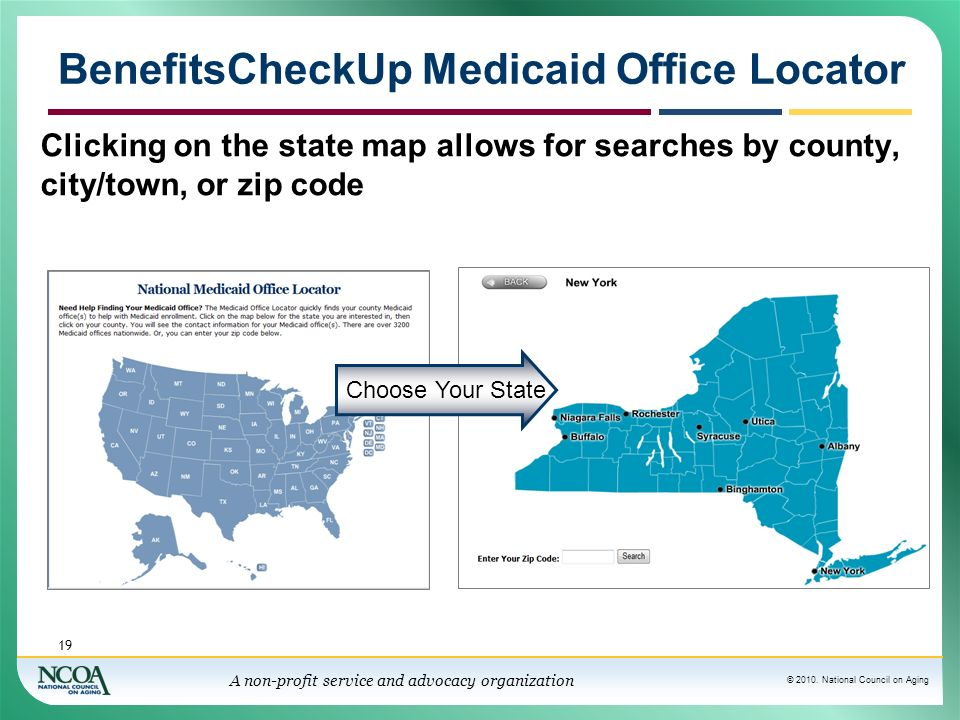 © 2010. National Council on Aging A non-profit service and advocacy organization BenefitsCheckUp Medicaid Office Locator 19 Clicking on the state map