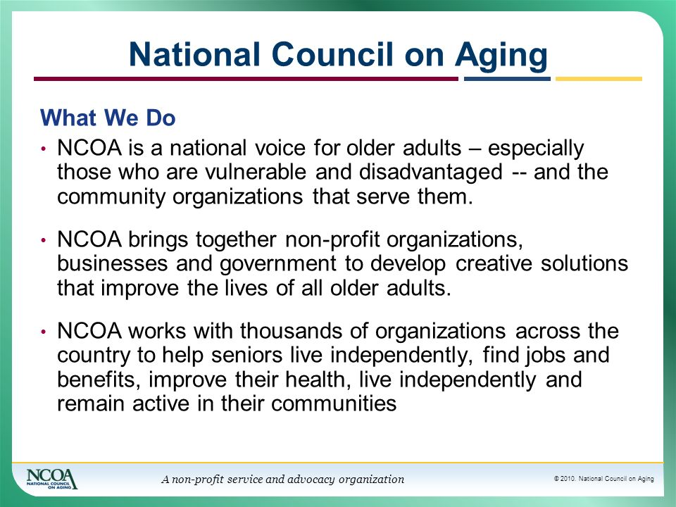 © 2010. National Council on Aging A non-profit service and advocacy organization National Council on Aging What We Do NCOA is a national voice for old