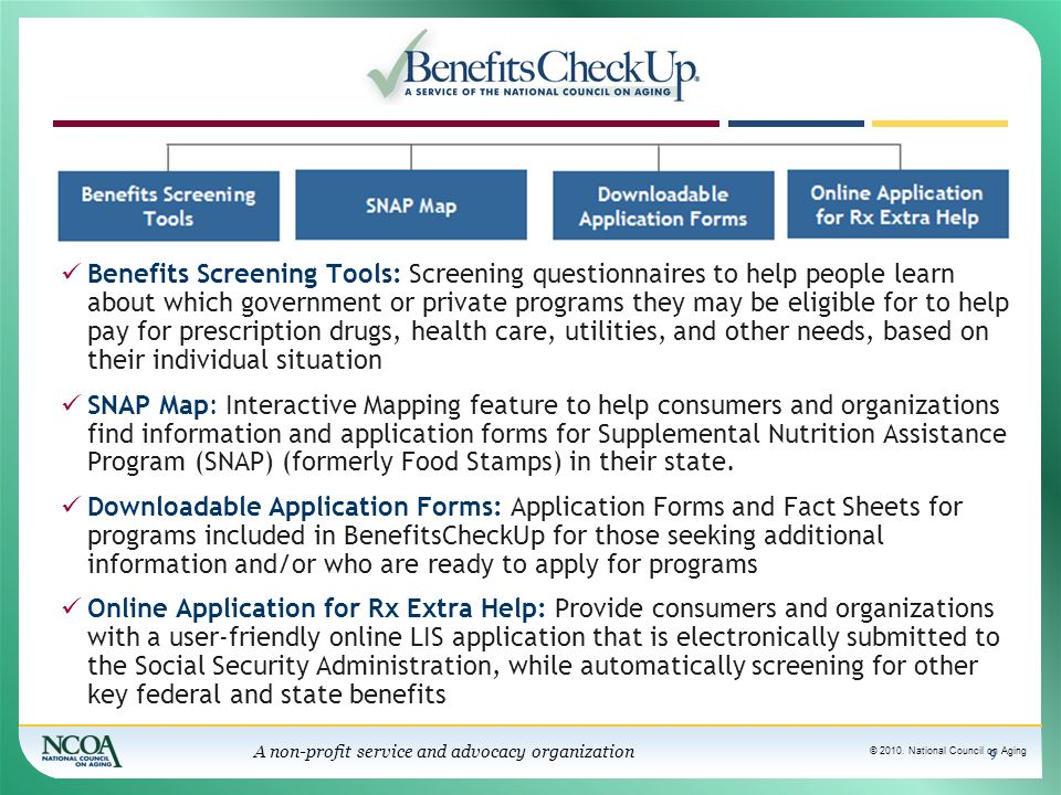 © 2010. National Council on Aging A non-profit service and advocacy organization 9 Benefits Screening Tools: Screening questionnaires to help people l