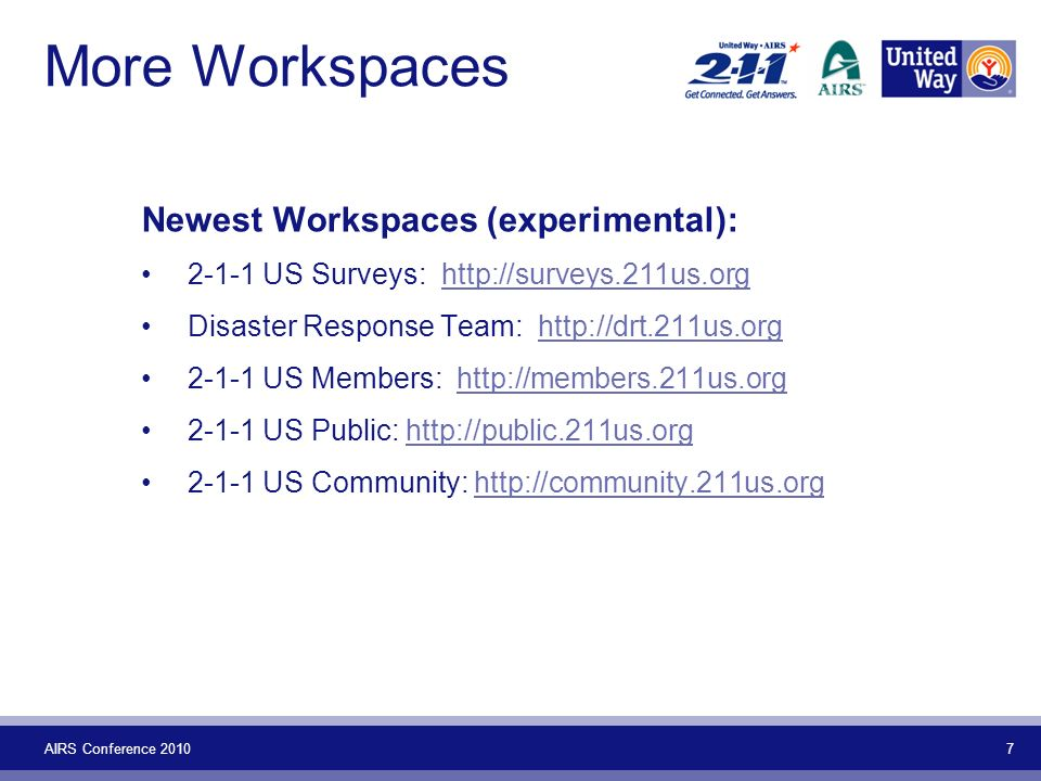 AIRS Conference 2010 7 More Workspaces Newest Workspaces (experimental): 2-1-1 US Surveys: http://surveys.211us.orghttp://surveys.211us.org Disaster Response Team: http://drt.211us.orghttp://drt.211us.org 2-1-1 US Members: http://members.211us.orghttp://members.211us.org 2-1-1 US Public: http://public.211us.orghttp://public.211us.org 2-1-1 US Community: http://community.211us.orghttp://community.211us.org