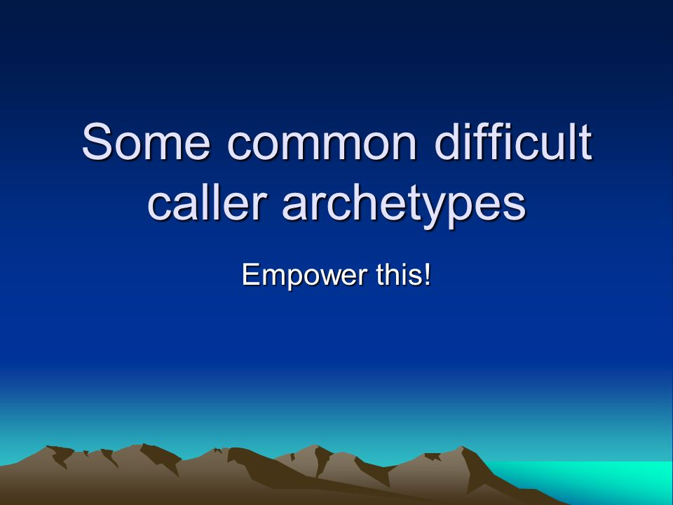 Some common difficult caller archetypes Empower this!