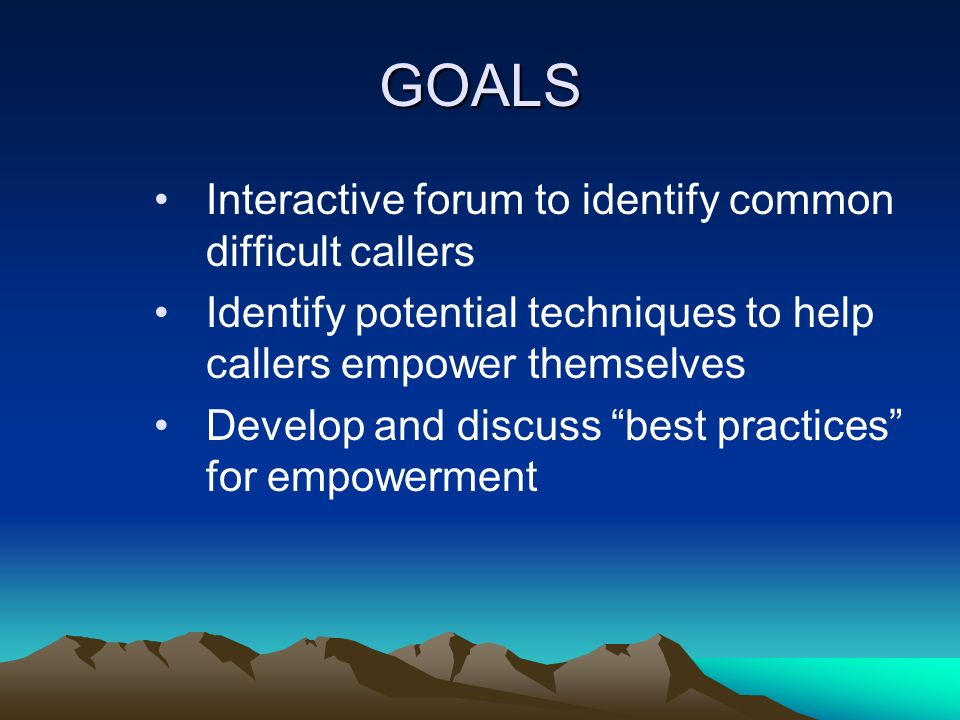 GOALS Interactive forum to identify common difficult callers Identify potential techniques to help callers empower themselves Develop and discuss best