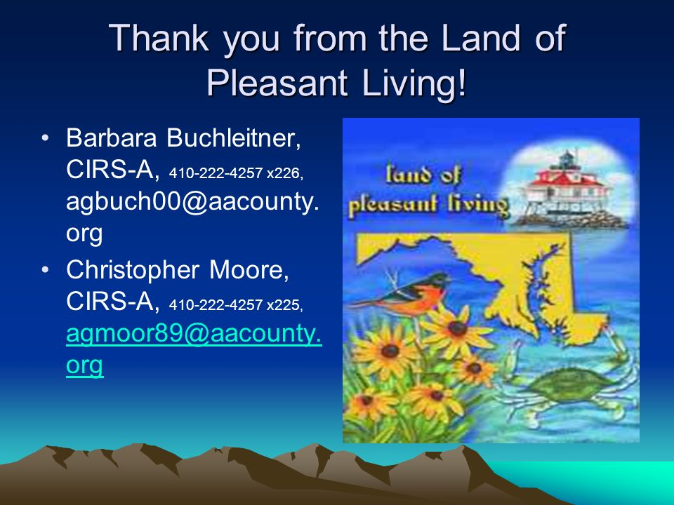 Thank you from the Land of Pleasant Living! Barbara Buchleitner, CIRS-A, 410-222-4257 x226, agbuch00@aacounty. org Christopher Moore, CIRS-A, 410-222-