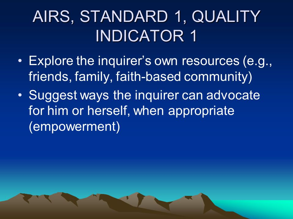 AIRS, STANDARD 1, QUALITY INDICATOR 1 Explore the inquirers own resources (e.g., friends, family, faith-based community) Suggest ways the inquirer can