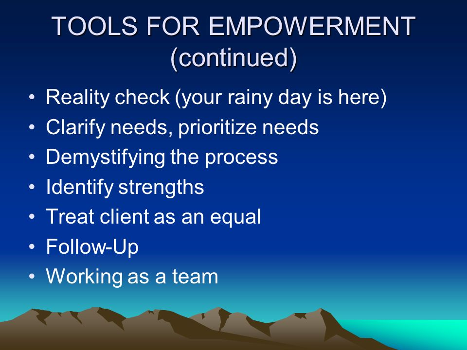 TOOLS FOR EMPOWERMENT (continued) Reality check (your rainy day is here) Clarify needs, prioritize needs Demystifying the process Identify strengths T