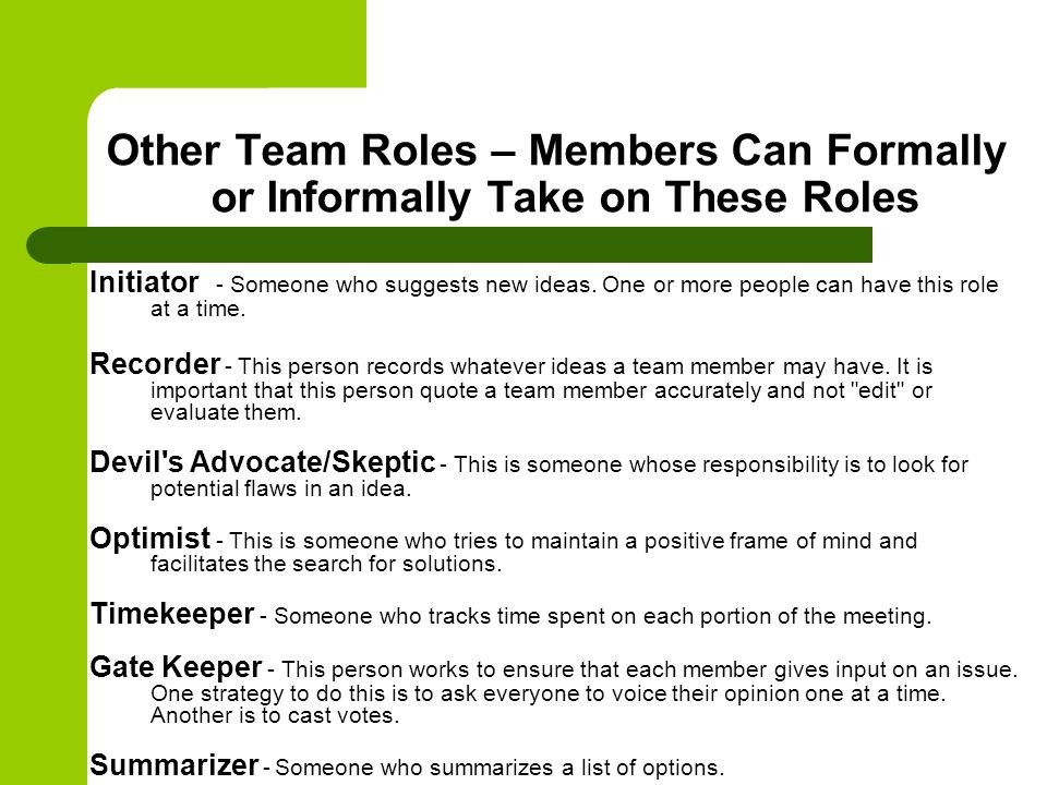 Other Team Roles – Members Can Formally or Informally Take on These Roles Initiator - Someone who suggests new ideas. One or more people can have this