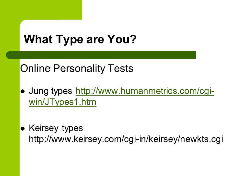 What Type are You? Online Personality Tests Jung types http://www.humanmetrics.com/cgi- win/JTypes1.htmhttp://www.humanmetrics.com/cgi- win/JTypes1.ht
