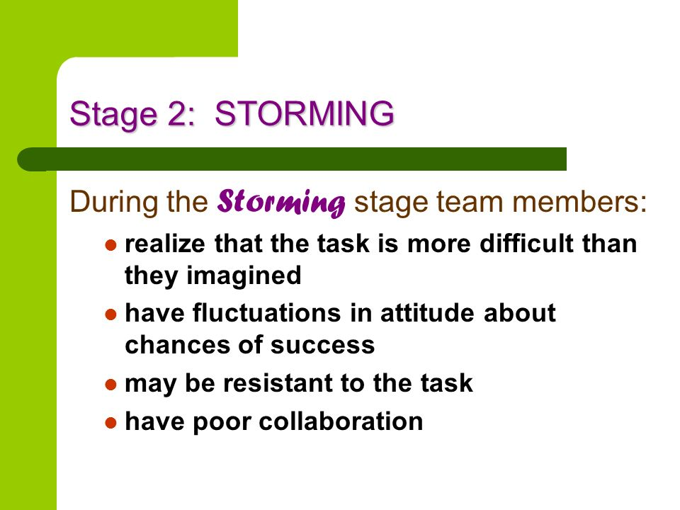 Stage 2: STORMING During the Storming stage team members: realize that the task is more difficult than they imagined have fluctuations in attitude abo