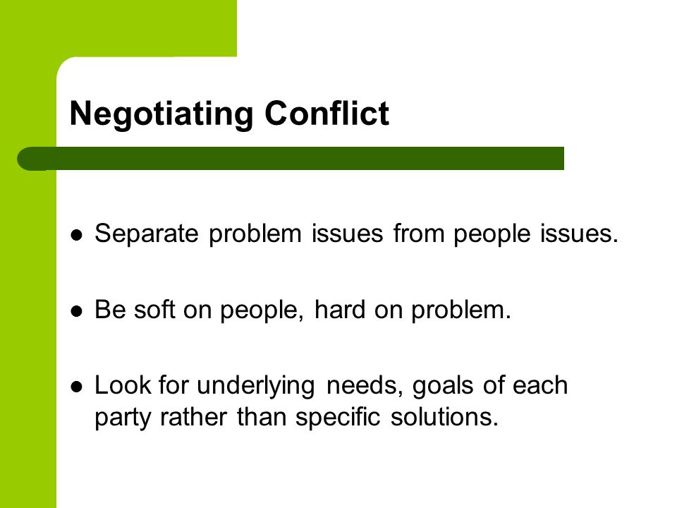 Negotiating Conflict Separate problem issues from people issues. Be soft on people, hard on problem. Look for underlying needs, goals of each party ra