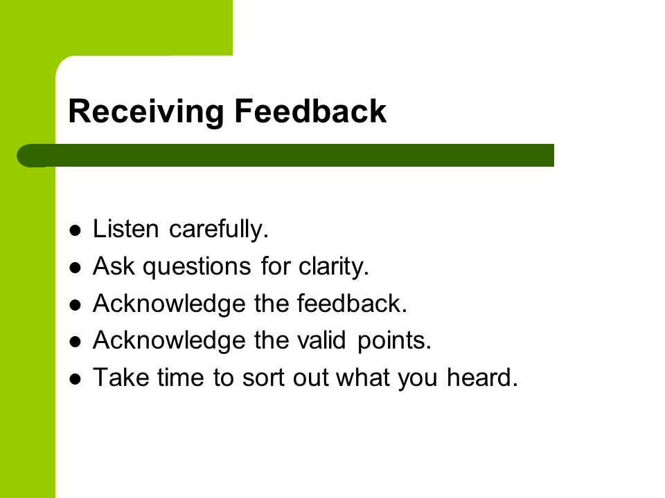 Receiving Feedback Listen carefully. Ask questions for clarity. Acknowledge the feedback. Acknowledge the valid points. Take time to sort out what you