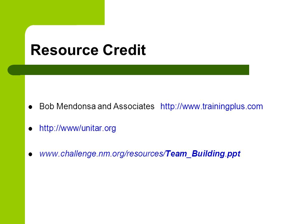 Resource Credit Bob Mendonsa and Associates http://www.trainingplus.com http://www/unitar.org www.challenge.nm.org/resources/Team_Building.ppt