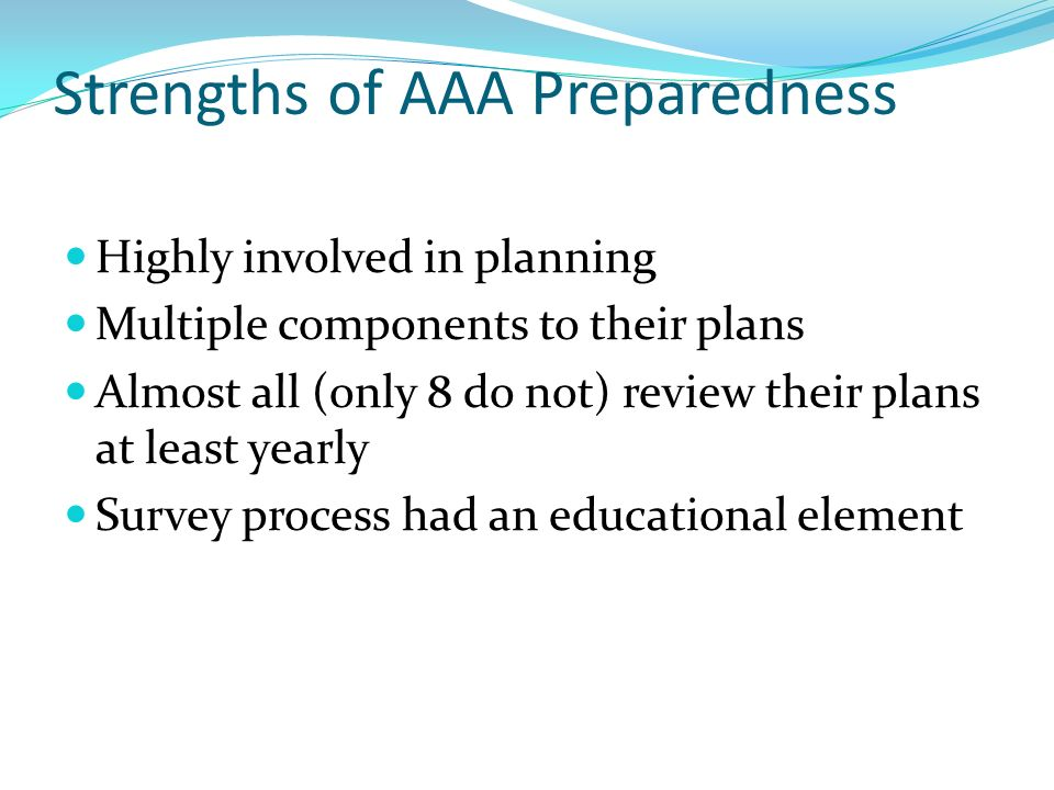 Strengths of AAA Preparedness Highly involved in planning Multiple components to their plans Almost all (only 8 do not) review their plans at least yearly Survey process had an educational element