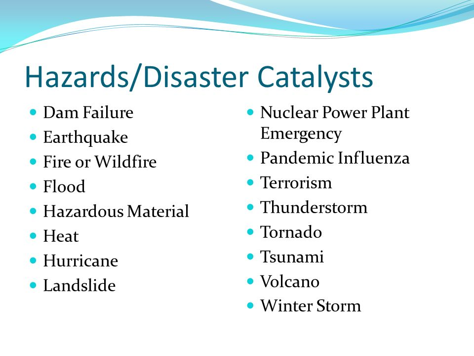 Hazards/Disaster Catalysts Dam Failure Earthquake Fire or Wildfire Flood Hazardous Material Heat Hurricane Landslide Nuclear Power Plant Emergency Pandemic Influenza Terrorism Thunderstorm Tornado Tsunami Volcano Winter Storm