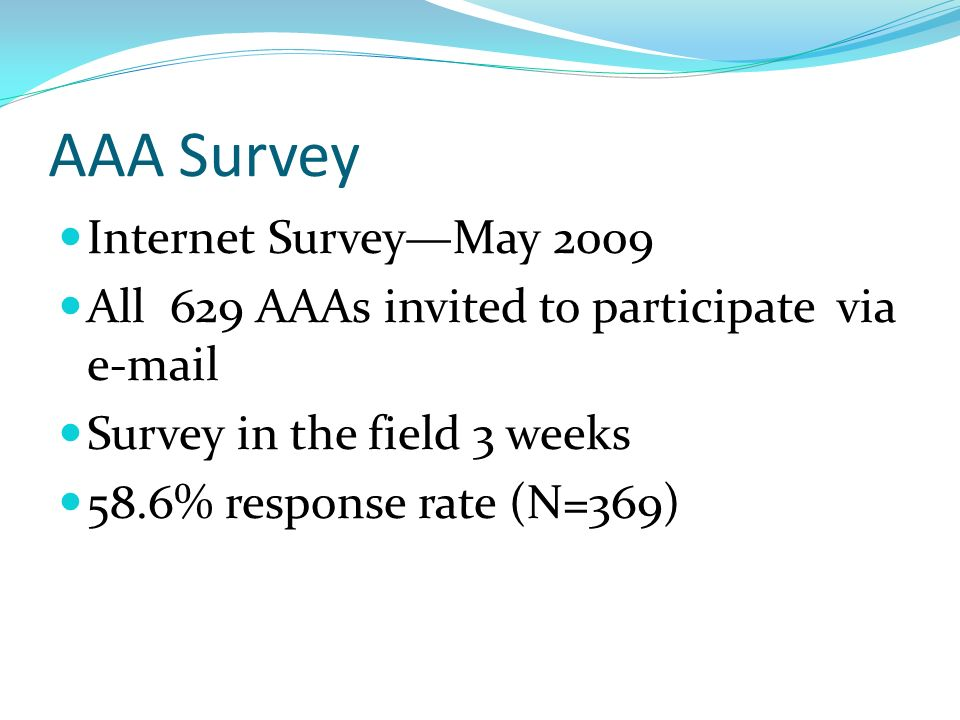 AAA Survey Internet SurveyMay 2009 All 629 AAAs invited to participate via  Survey in the field 3 weeks 58.6% response rate (N=369)