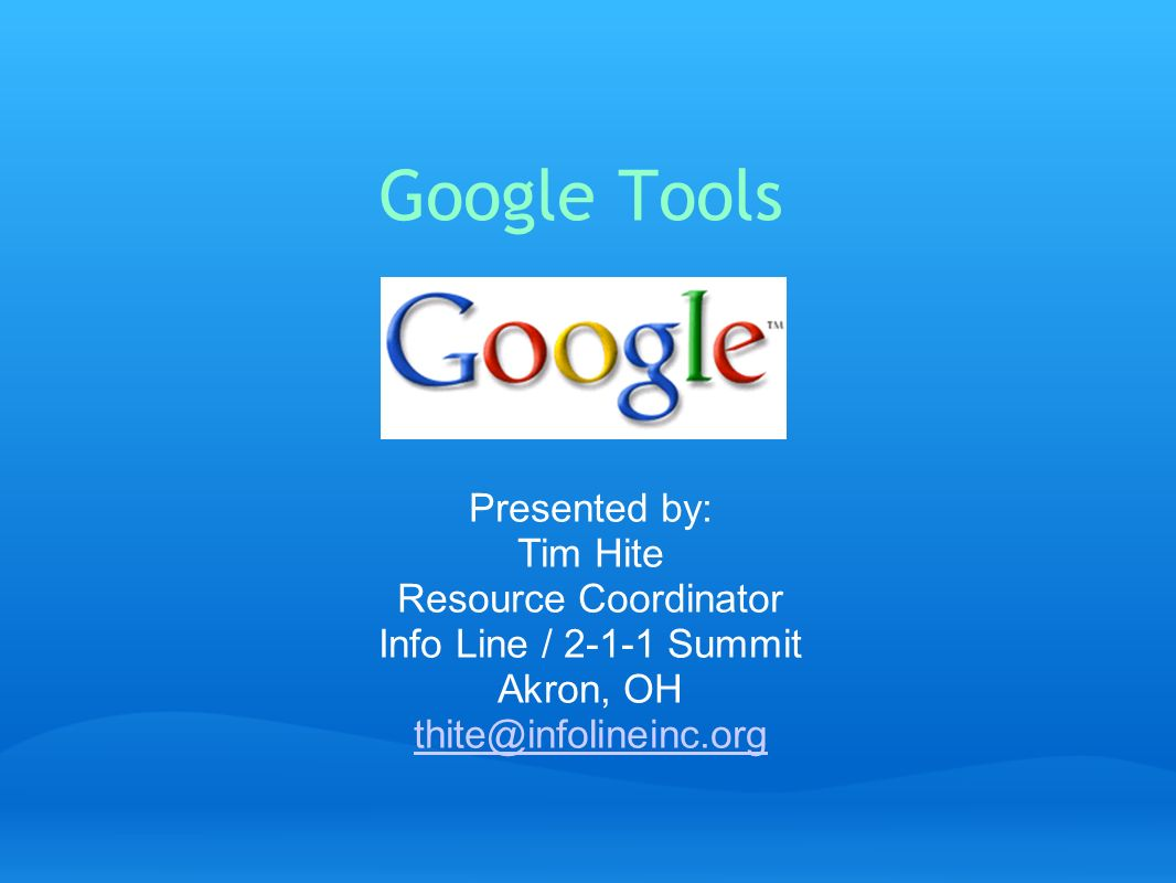Google Tools Presented by: Tim Hite Resource Coordinator Info Line / 2-1-1 Summit Akron, OH thite@infolineinc.org