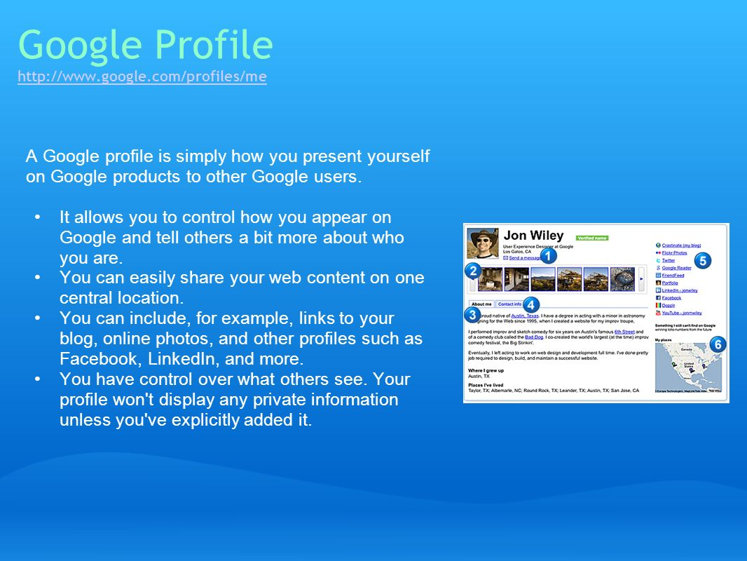 Google Profile http://www.google.com/profiles/me http://www.google.com/profiles/me A Google profile is simply how you present yourself on Google produ