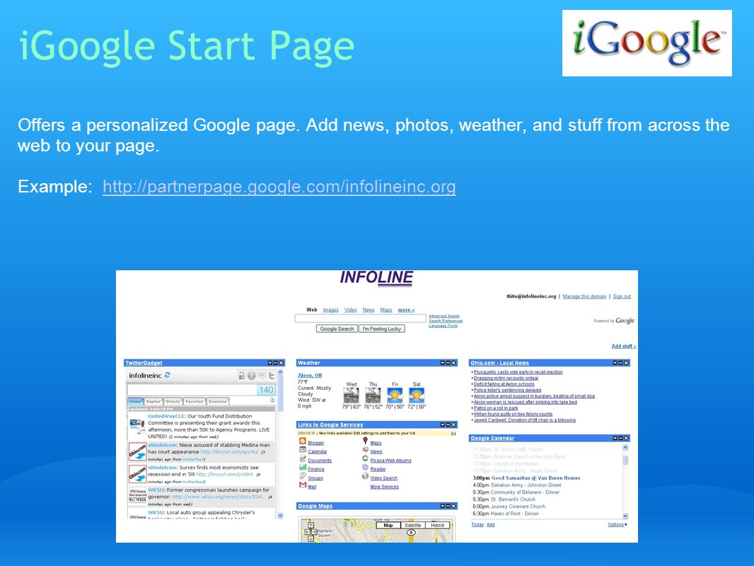 iGoogle Start Page Offers a personalized Google page. Add news, photos, weather, and stuff from across the web to your page. Example: http://partnerpa