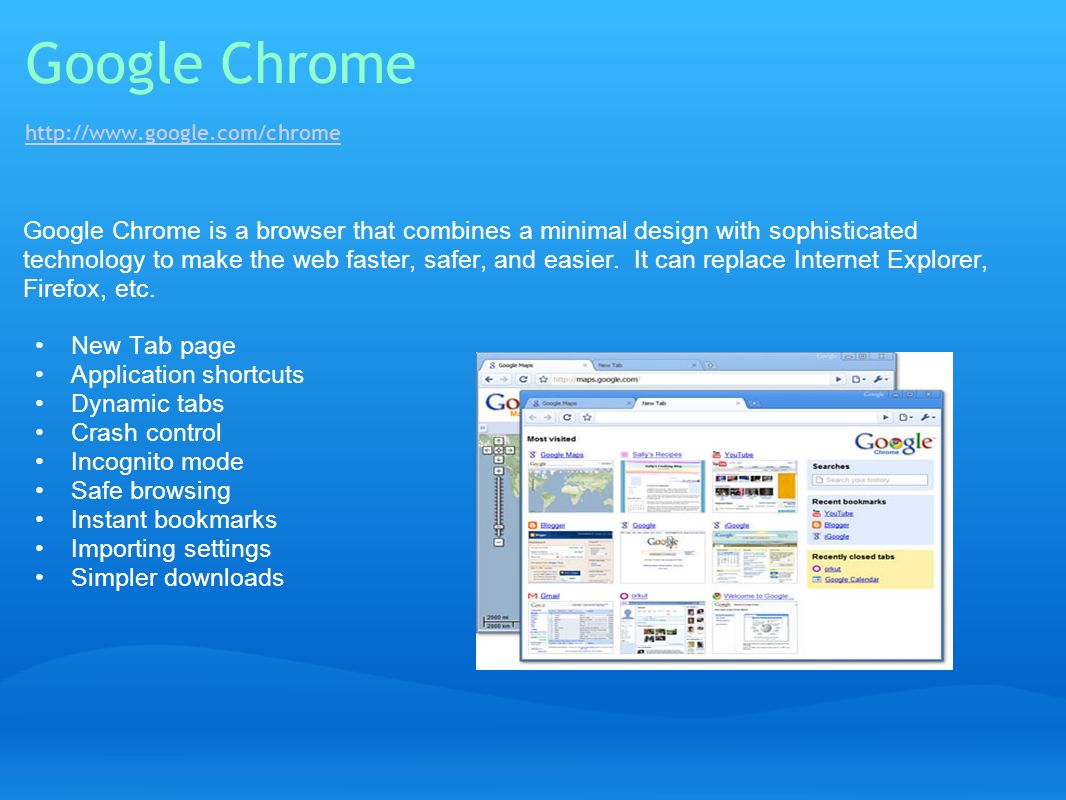 Google Chrome http://www.google.com/chrome http://www.google.com/chrome Google Chrome is a browser that combines a minimal design with sophisticated t